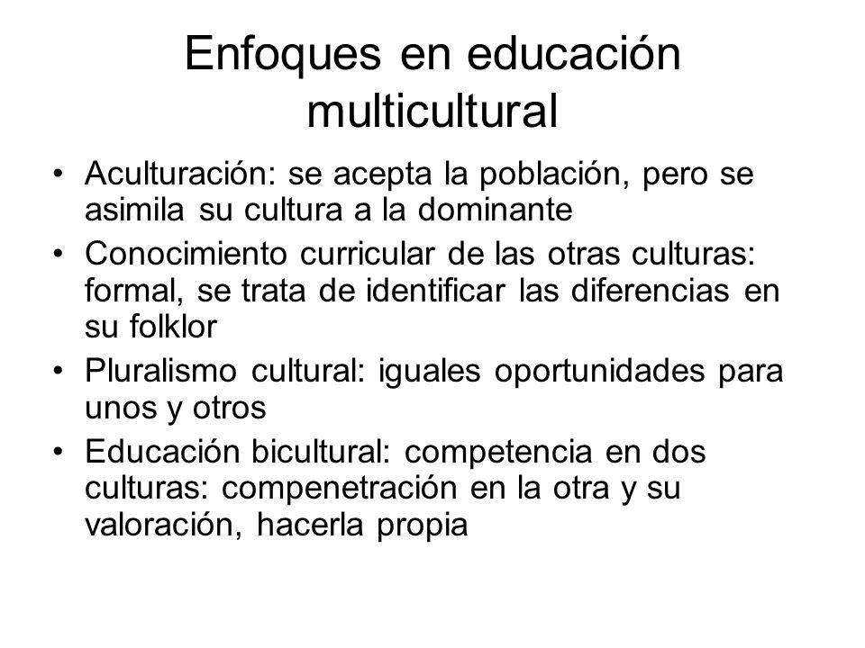 Enfoques en educación multicultural Aculturación: se acepta la población, pero se asimila su cultura a la dominante Conocimiento curricular de las otr