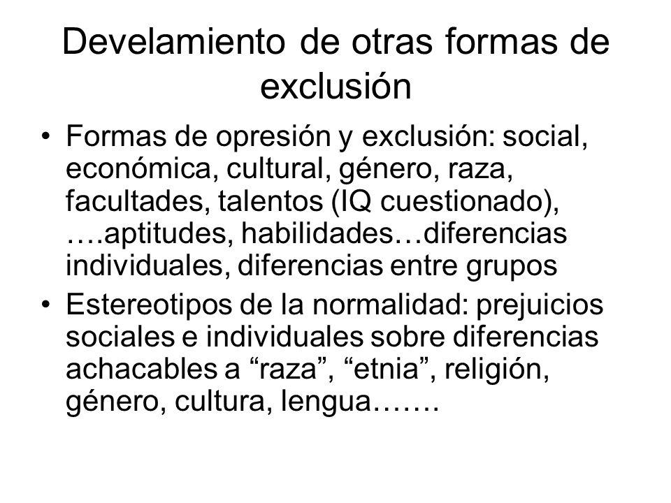 Develamiento de otras formas de exclusión Formas de opresión y exclusión: social, económica, cultural, género, raza, facultades, talentos (IQ cuestion