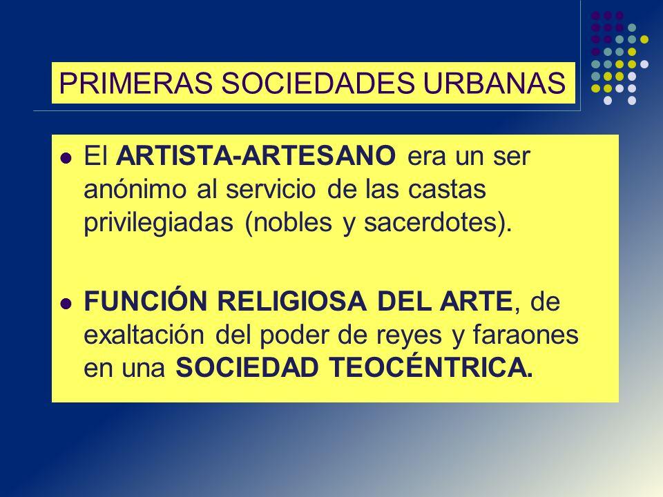 PRIMERAS SOCIEDADES URBANAS El ARTISTA-ARTESANO era un ser anónimo al servicio de las castas privilegiadas (nobles y sacerdotes). FUNCIÓN RELIGIOSA DE