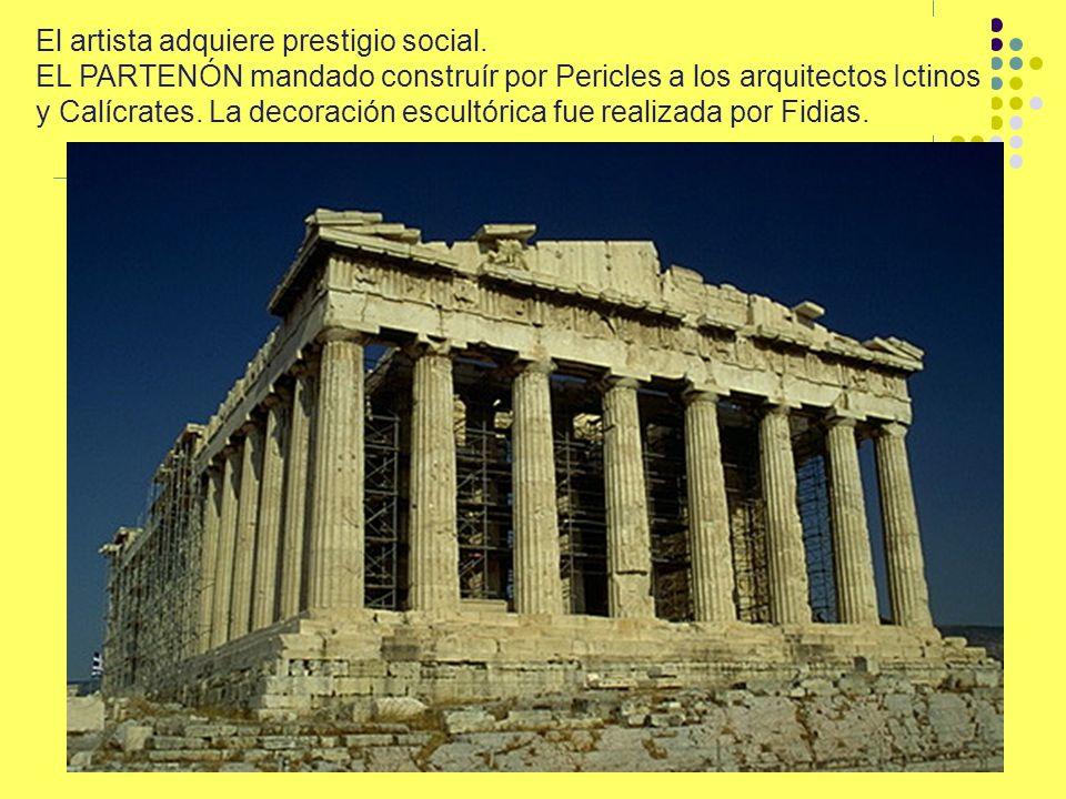 El artista adquiere prestigio social. EL PARTENÓN mandado construír por Pericles a los arquitectos Ictinos y Calícrates. La decoración escultórica fue