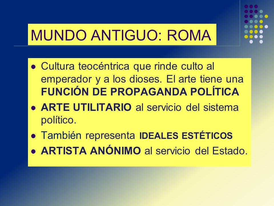 MUNDO ANTIGUO: ROMA Cultura teocéntrica que rinde culto al emperador y a los dioses. El arte tiene una FUNCIÓN DE PROPAGANDA POLÍTICA ARTE UTILITARIO