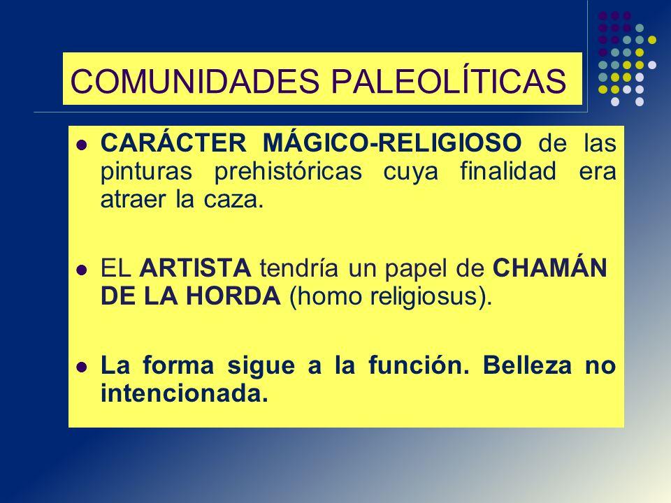 COMUNIDADES PALEOLÍTICAS CARÁCTER MÁGICO-RELIGIOSO de las pinturas prehistóricas cuya finalidad era atraer la caza. EL ARTISTA tendría un papel de CHA