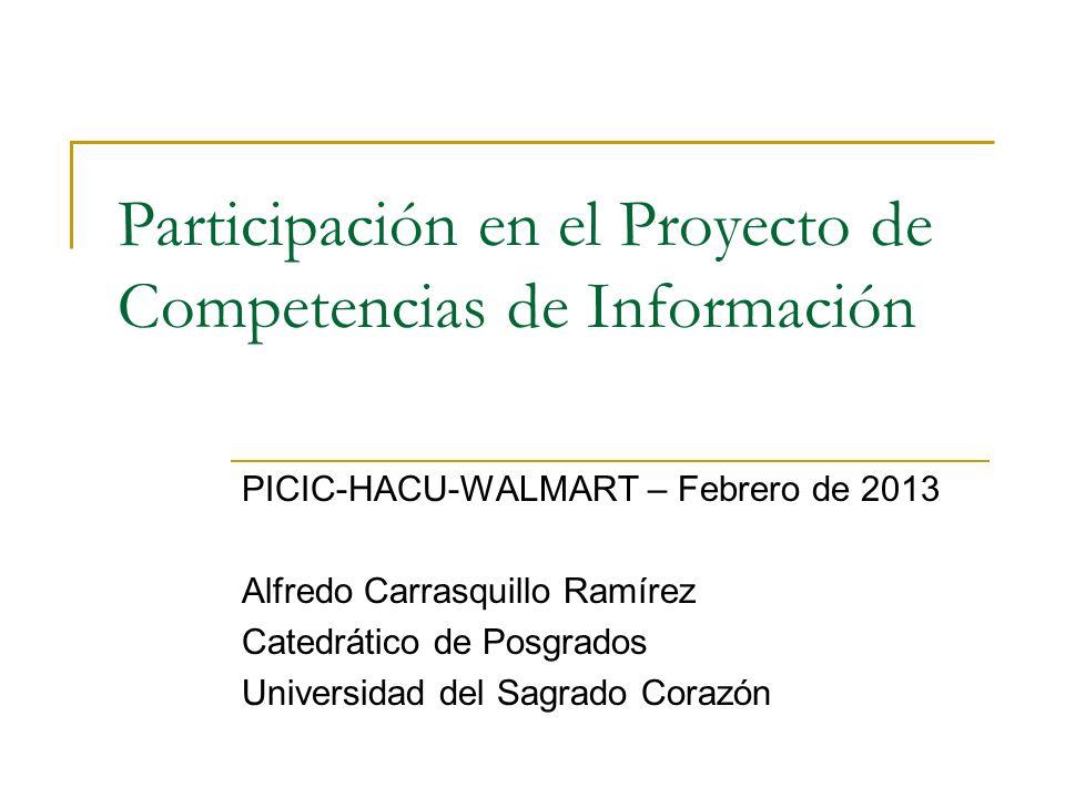 Participación en el Proyecto de Competencias de Información PICIC-HACU-WALMART – Febrero de 2013 Alfredo Carrasquillo Ramírez Catedrático de Posgrados Universidad del Sagrado Corazón