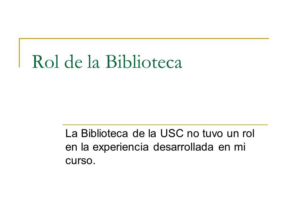 Rol de la Biblioteca La Biblioteca de la USC no tuvo un rol en la experiencia desarrollada en mi curso.