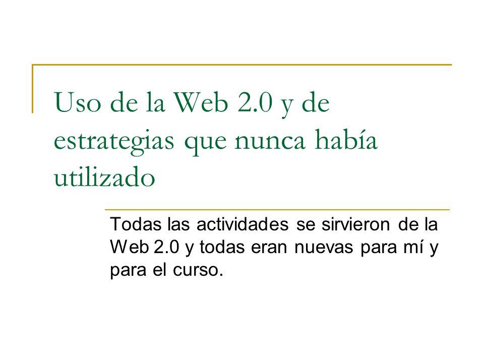 Uso de la Web 2.0 y de estrategias que nunca había utilizado Todas las actividades se sirvieron de la Web 2.0 y todas eran nuevas para mí y para el curso.