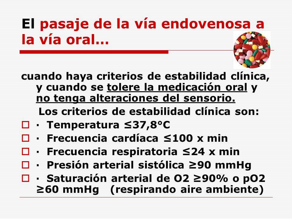 El pasaje de la vía endovenosa a la vía oral… cuando haya criterios de estabilidad clínica, y cuando se tolere la medicación oral y no tenga alteracio