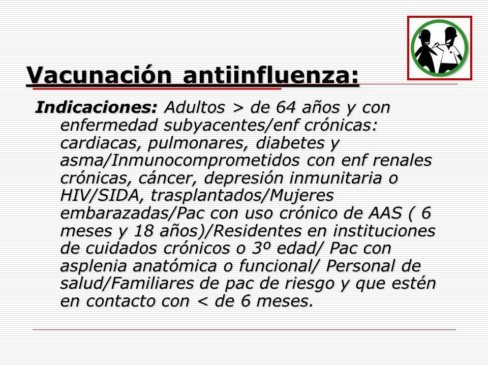 Vacunación antiinfluenza: Indicaciones:Adultos > de 64 años y con enfermedad subyacentes/enf crónicas: cardiacas, pulmonares, diabetes y asma/Inmunoco