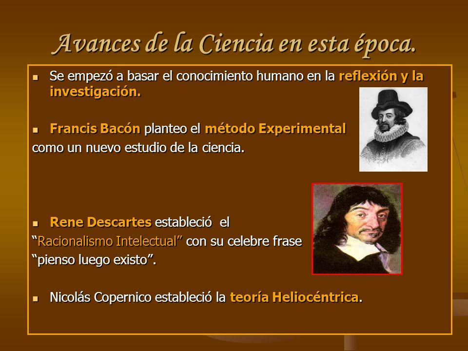 Avances de la Ciencia en esta época. Se empezó a basar el conocimiento humano en la reflexión y la investigación. Se empezó a basar el conocimiento hu