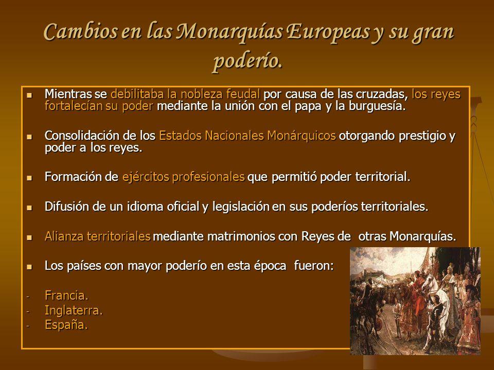 Cambios en las Monarquías Europeas y su gran poderío. Mientras se debilitaba la nobleza feudal por causa de las cruzadas, los reyes fortalecían su pod