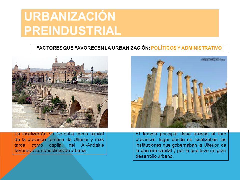 URBANIZACIÓN PREINDUSTRIAL FACTORES QUE FAVORECEN LA URBANIZACIÓN: POLÍTICOS Y ADMINISTRATIVO La localización en Córdoba como capital de la provincia