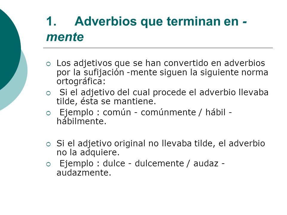 1.Adverbios que terminan en - mente Los adjetivos que se han convertido en adverbios por la sufijación -mente siguen la siguiente norma ortográfica: S
