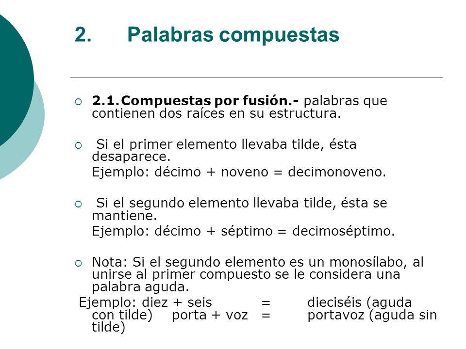 2. Palabras compuestas 2.1.Compuestas por fusión.- palabras que contienen dos raíces en su estructura. Si el primer elemento llevaba tilde, ésta desap