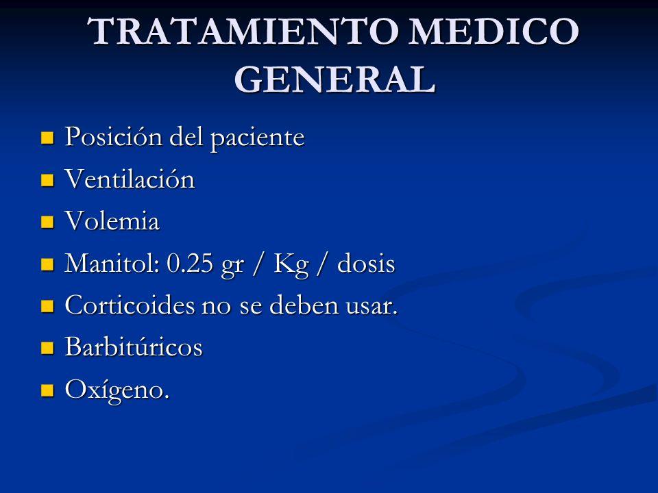 TRATAMIENTO MEDICO GENERAL Posición del paciente Posición del paciente Ventilación Ventilación Volemia Volemia Manitol: 0.25 gr / Kg / dosis Manitol:
