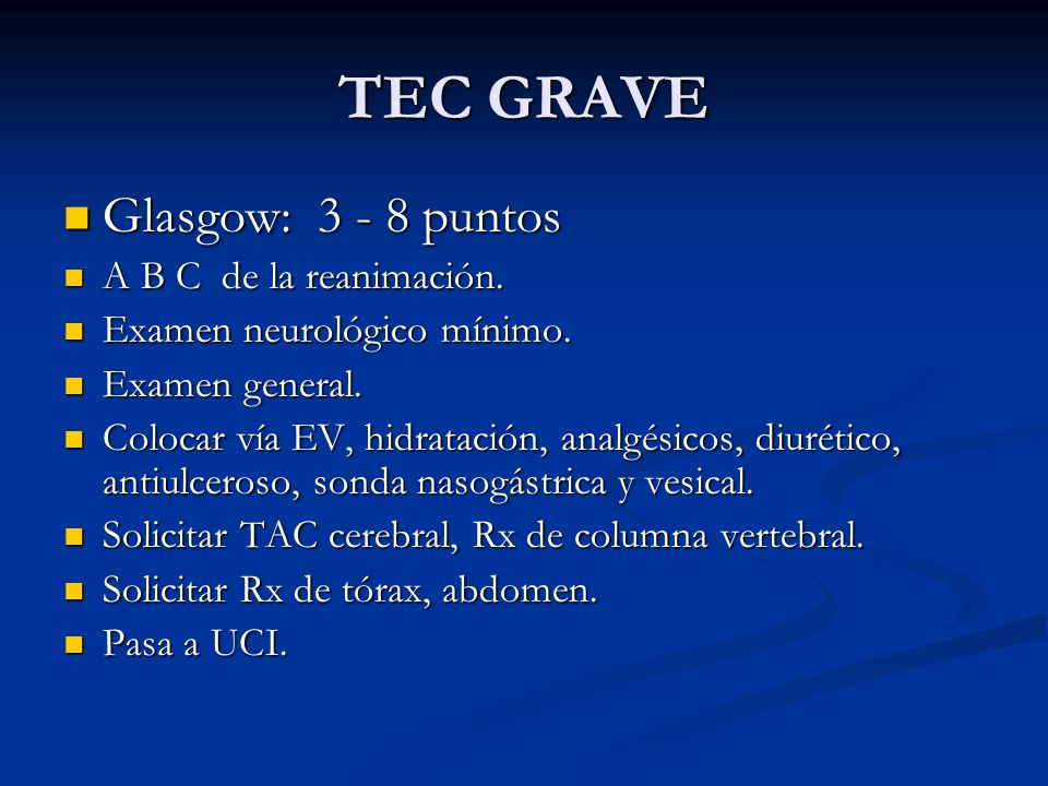TEC GRAVE Glasgow: 3 - 8 puntos Glasgow: 3 - 8 puntos A B C de la reanimación. A B C de la reanimación. Examen neurológico mínimo. Examen neurológico