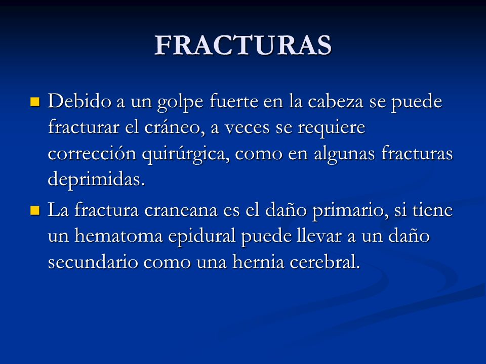 FRACTURAS Debido a un golpe fuerte en la cabeza se puede fracturar el cráneo, a veces se requiere corrección quirúrgica, como en algunas fracturas deprimidas.
