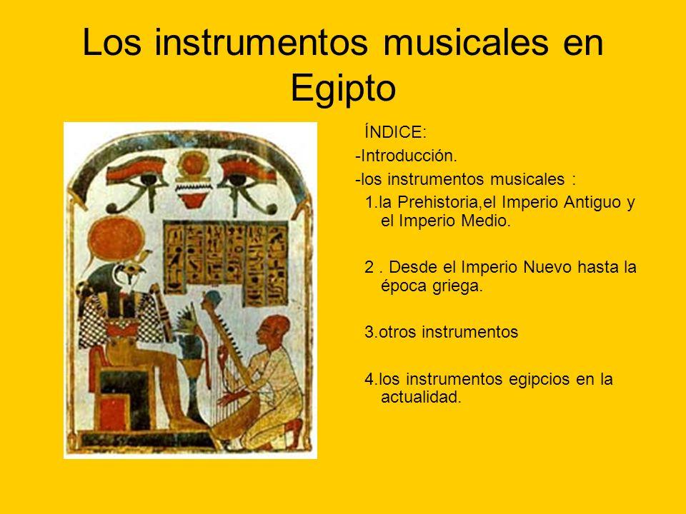 Los instrumentos musicales en Egipto ÍNDICE: -Introducción. -los instrumentos musicales : 1.la Prehistoria,el Imperio Antiguo y el Imperio Medio. 2. D