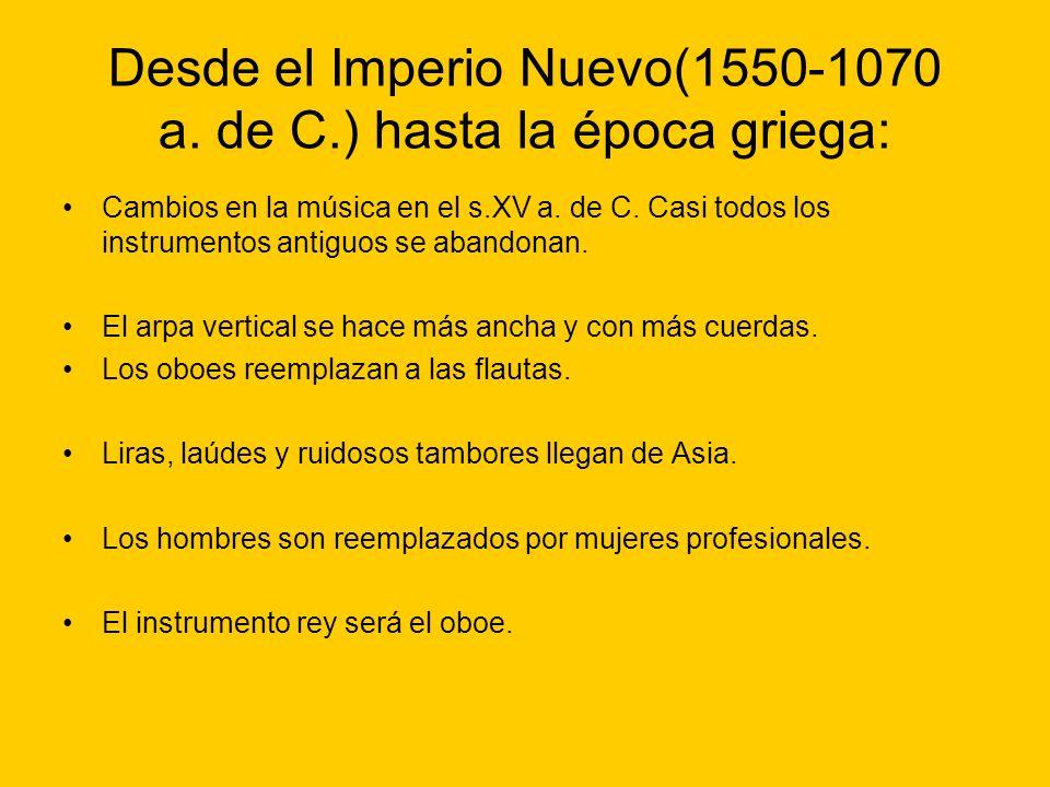 Desde el Imperio Nuevo(1550-1070 a. de C.) hasta la época griega: Cambios en la música en el s.XV a. de C. Casi todos los instrumentos antiguos se aba