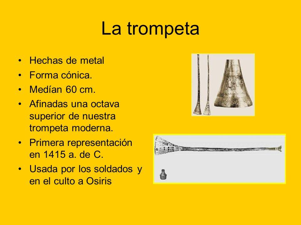 La trompeta Hechas de metal Forma cónica. Medían 60 cm. Afinadas una octava superior de nuestra trompeta moderna. Primera representación en 1415 a. de