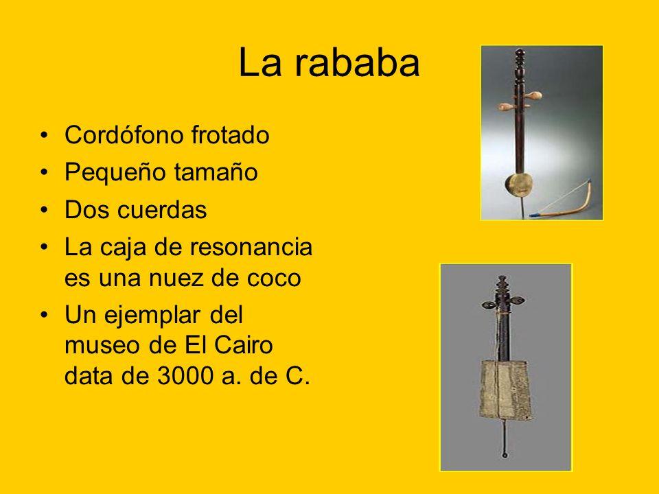 La rababa Cordófono frotado Pequeño tamaño Dos cuerdas La caja de resonancia es una nuez de coco Un ejemplar del museo de El Cairo data de 3000 a. de