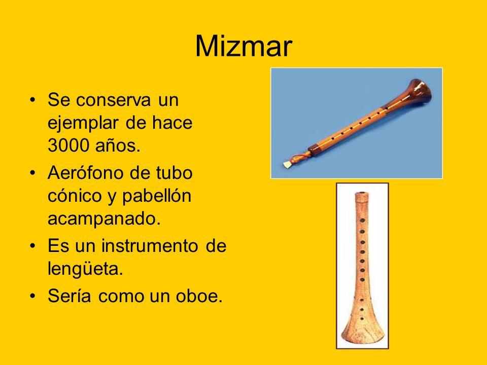 Mizmar Se conserva un ejemplar de hace 3000 años. Aerófono de tubo cónico y pabellón acampanado. Es un instrumento de lengüeta. Sería como un oboe.