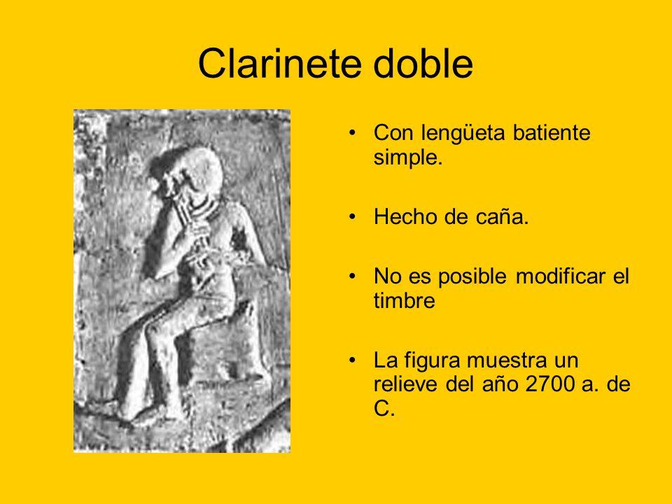 Clarinete doble Con lengüeta batiente simple. Hecho de caña. No es posible modificar el timbre La figura muestra un relieve del año 2700 a. de C.