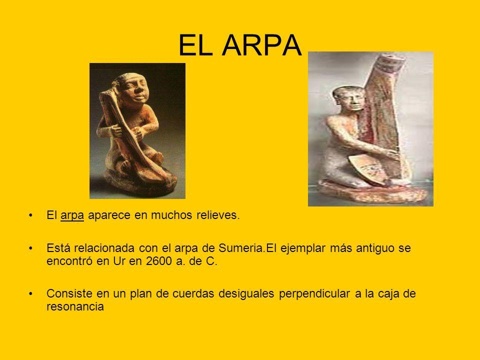 EL ARPA El arpa aparece en muchos relieves. Está relacionada con el arpa de Sumeria.El ejemplar más antiguo se encontró en Ur en 2600 a. de C. Consist