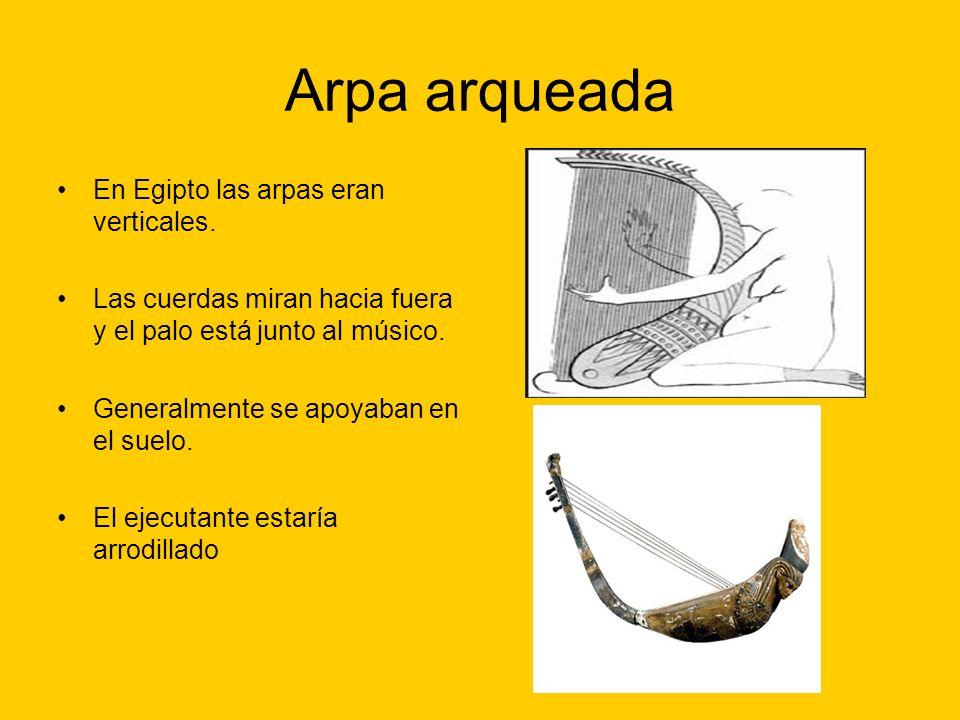 Arpa arqueada En Egipto las arpas eran verticales. Las cuerdas miran hacia fuera y el palo está junto al músico. Generalmente se apoyaban en el suelo.