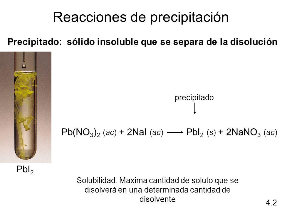 Reacciones de precipitación Precipitado: sólido insoluble que se separa de la disolución PbI 2 Pb(NO 3 ) 2 (ac) + 2NaI (ac) PbI 2 (s) + 2NaNO 3 (ac) p