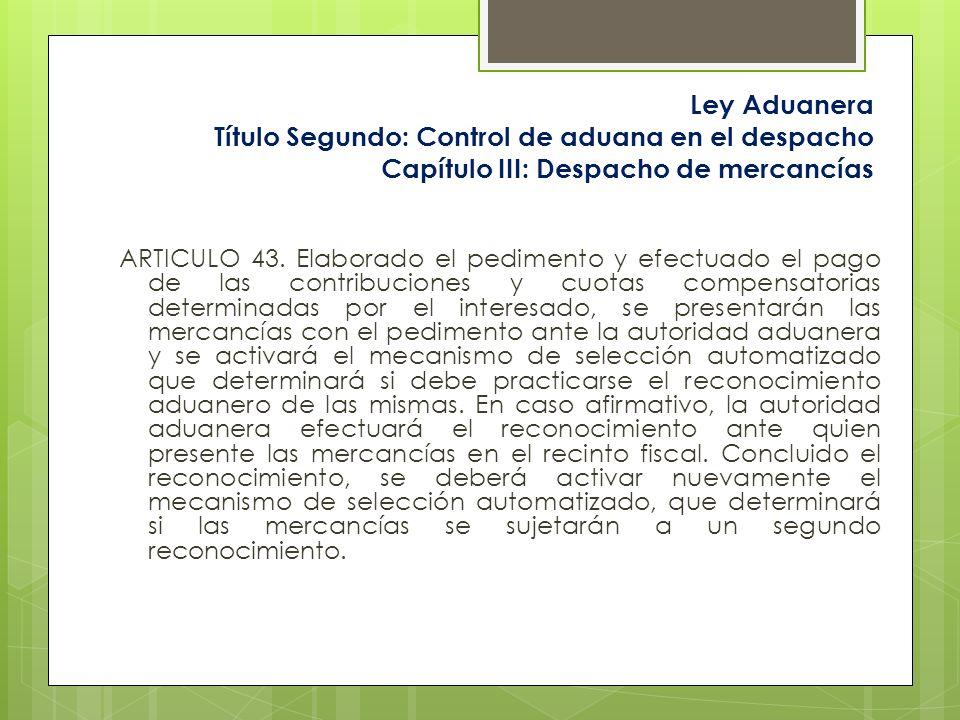 Ley Aduanera Título Segundo: Control de aduana en el despacho Capítulo III: Despacho de mercancías ARTICULO 43. Elaborado el pedimento y efectuado el