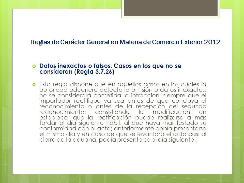 Reglas de Carácter General en Materia de Comercio Exterior 2012 Datos inexactos o falsos. Casos en los que no se consideran (Regla 3.7.26) Esta regla