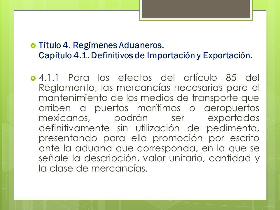 Título 4. Regímenes Aduaneros. Capítulo 4.1. Definitivos de Importación y Exportación. 4.1.1 Para los efectos del artículo 85 del Reglamento, las merc
