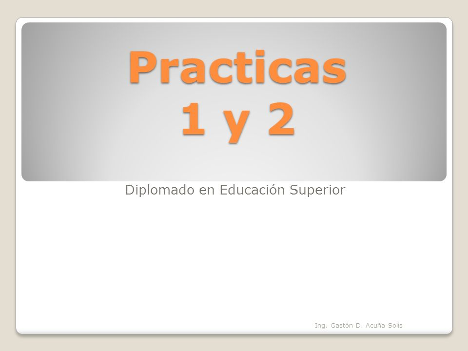 Practicas 1 y 2 Diplomado en Educación Superior Oruro 16 de junio 2012 Ing. Gastón D. Acuña Solis