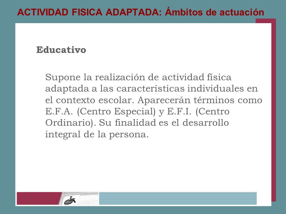 ACTIVIDAD FISICA ADAPTADA: Ámbitos de actuación Educativo Supone la realización de actividad física adaptada a las características individuales en el