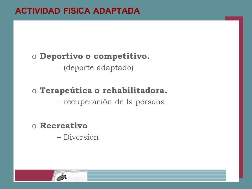 ACTIVIDAD FISICA ADAPTADA o Deportivo o competitivo. –(deporte adaptado) o Terapeútica o rehabilitadora. –recuperación de la persona o Recreativo –Div