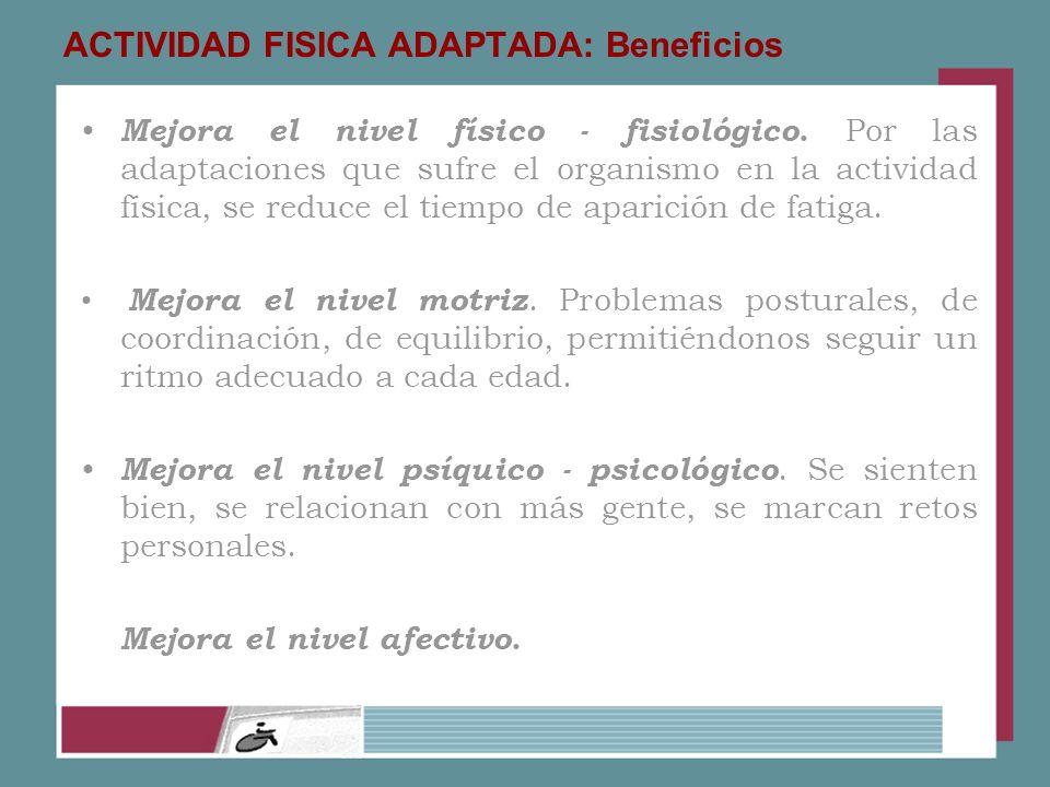ACTIVIDAD FISICA ADAPTADA: Beneficios Mejora el nivel físico - fisiológico. Por las adaptaciones que sufre el organismo en la actividad física, se red