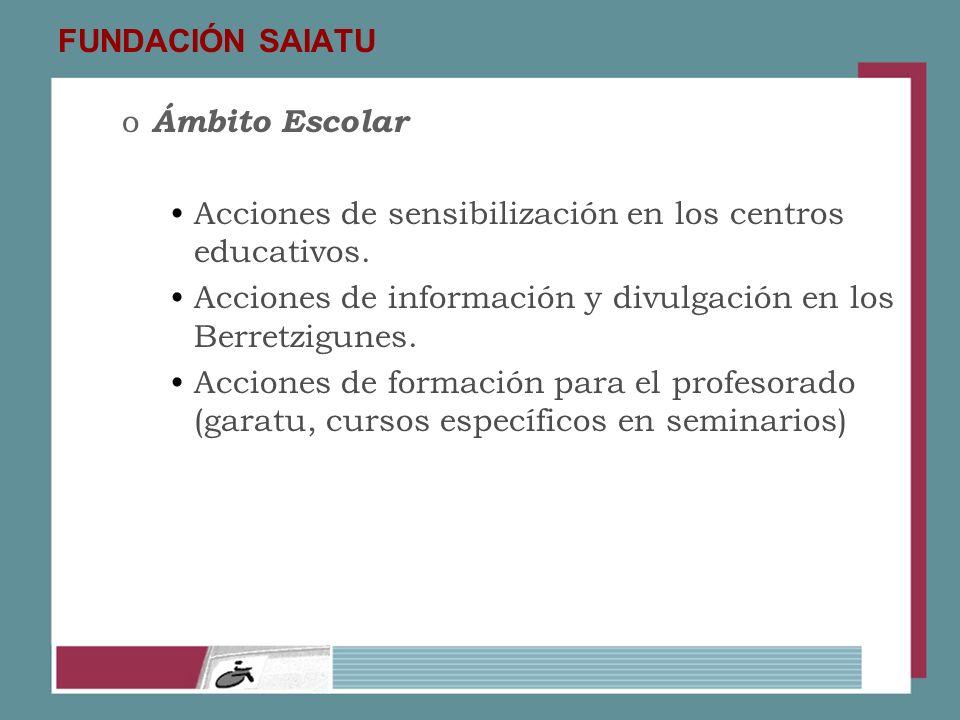 FUNDACIÓN SAIATU o Ámbito Escolar Acciones de sensibilización en los centros educativos. Acciones de información y divulgación en los Berretzigunes. A