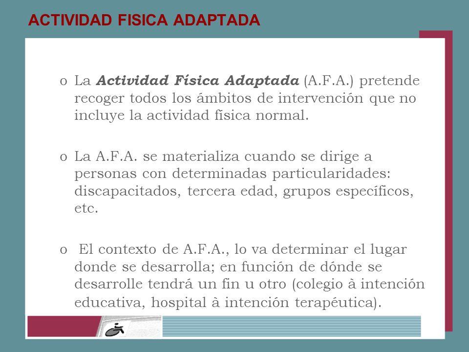 ACTIVIDAD FISICA ADAPTADA oLa Actividad Física Adaptada (A.F.A.) pretende recoger todos los ámbitos de intervención que no incluye la actividad física
