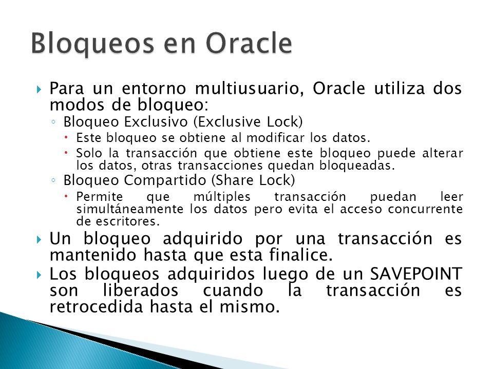 Para un entorno multiusuario, Oracle utiliza dos modos de bloqueo: Bloqueo Exclusivo (Exclusive Lock) Este bloqueo se obtiene al modificar los datos.