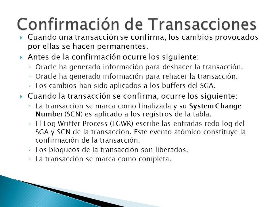 Cuando una transacción se confirma, los cambios provocados por ellas se hacen permanentes. Antes de la confirmación ocurre los siguiente: Oracle ha ge