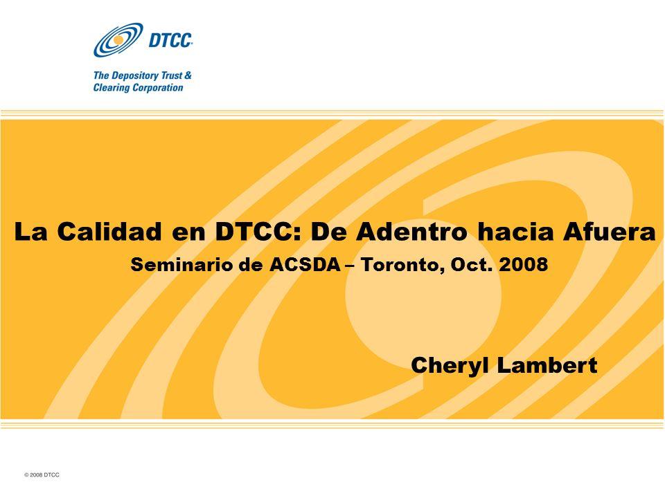La Calidad en DTCC: De Adentro hacia Afuera Seminario de ACSDA – Toronto, Oct. 2008 Cheryl Lambert