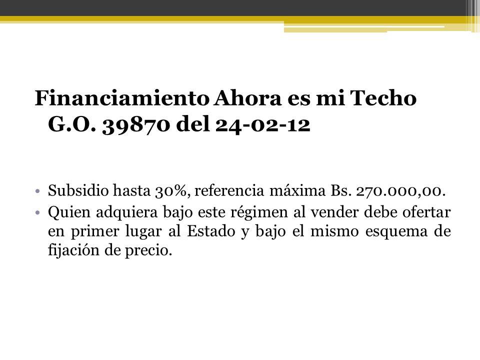 Financiamiento Ahora es mi Techo G.O. 39870 del 24-02-12 Subsidio hasta 30%, referencia máxima Bs. 270.000,00. Quien adquiera bajo este régimen al ven