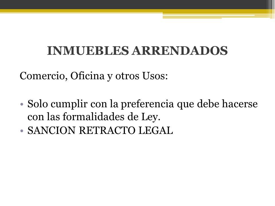 INMUEBLES ARRENDADOS Comercio, Oficina y otros Usos: Solo cumplir con la preferencia que debe hacerse con las formalidades de Ley. SANCION RETRACTO LE