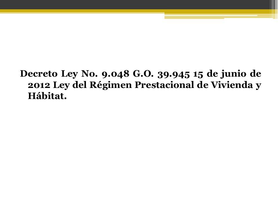 Decreto Ley No. 9.048 G.O. 39.945 15 de junio de 2012 Ley del Régimen Prestacional de Vivienda y Hábitat.