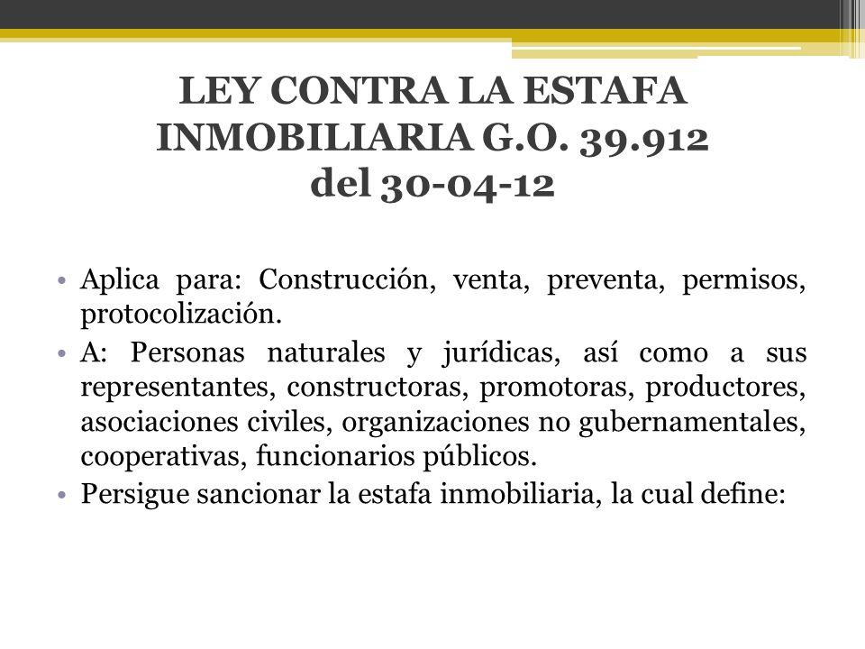 LEY CONTRA LA ESTAFA INMOBILIARIA G.O. 39.912 del 30-04-12 Aplica para: Construcción, venta, preventa, permisos, protocolización. A: Personas naturale