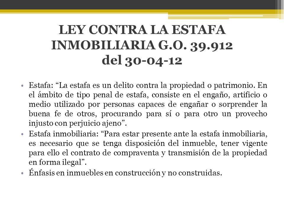 LEY CONTRA LA ESTAFA INMOBILIARIA G.O. 39.912 del 30-04-12 Estafa: La estafa es un delito contra la propiedad o patrimonio. En el ámbito de tipo penal