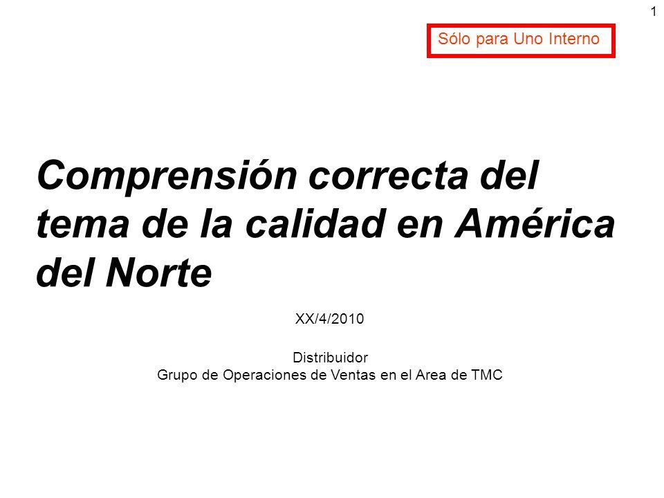 Comprensión correcta del tema de la calidad en América del Norte XX/4/2010 Distribuidor Grupo de Operaciones de Ventas en el Area de TMC 1 Sólo para U