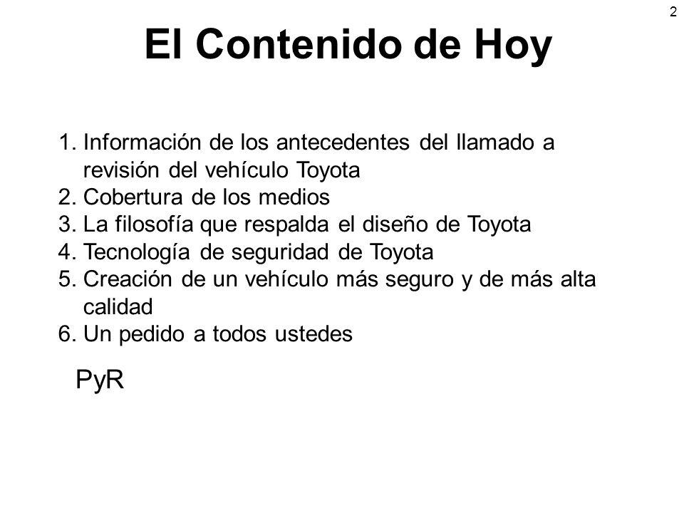 El Contenido de Hoy 1. Información de los antecedentes del llamado a revisión del vehículo Toyota 2. Cobertura de los medios 3. La filosofía que respa