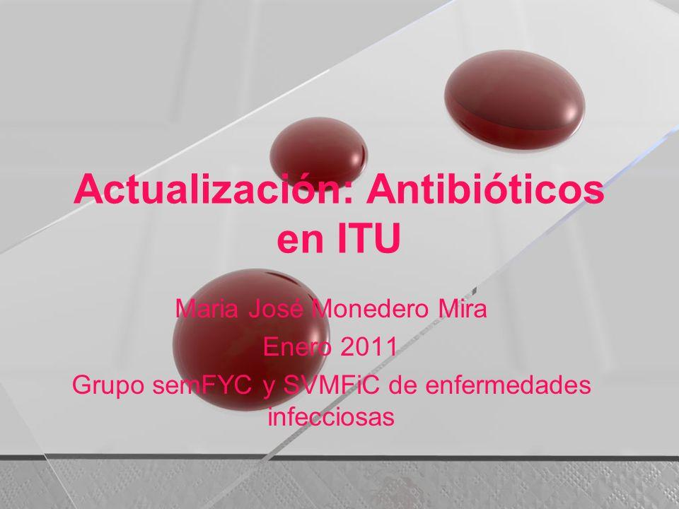 Actualización: Antibióticos en ITU Maria José Monedero Mira Enero 2011 Grupo semFYC y SVMFiC de enfermedades infecciosas