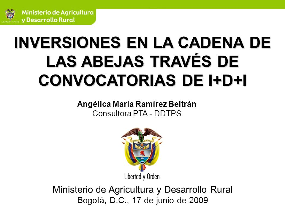 INVERSIONES EN LA CADENA DE LAS ABEJAS TRAVÉS DE CONVOCATORIAS DE I+D+I Ministerio de Agricultura y Desarrollo Rural Bogotá, D.C., 17 de junio de 2009