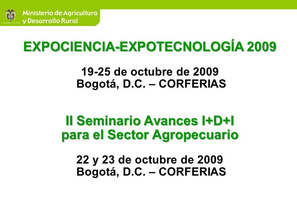 EXPOCIENCIA-EXPOTECNOLOGÍA 2009 II Seminario Avances I+D+I para el Sector Agropecuario EXPOCIENCIA-EXPOTECNOLOGÍA 2009 19-25 de octubre de 2009 Bogotá
